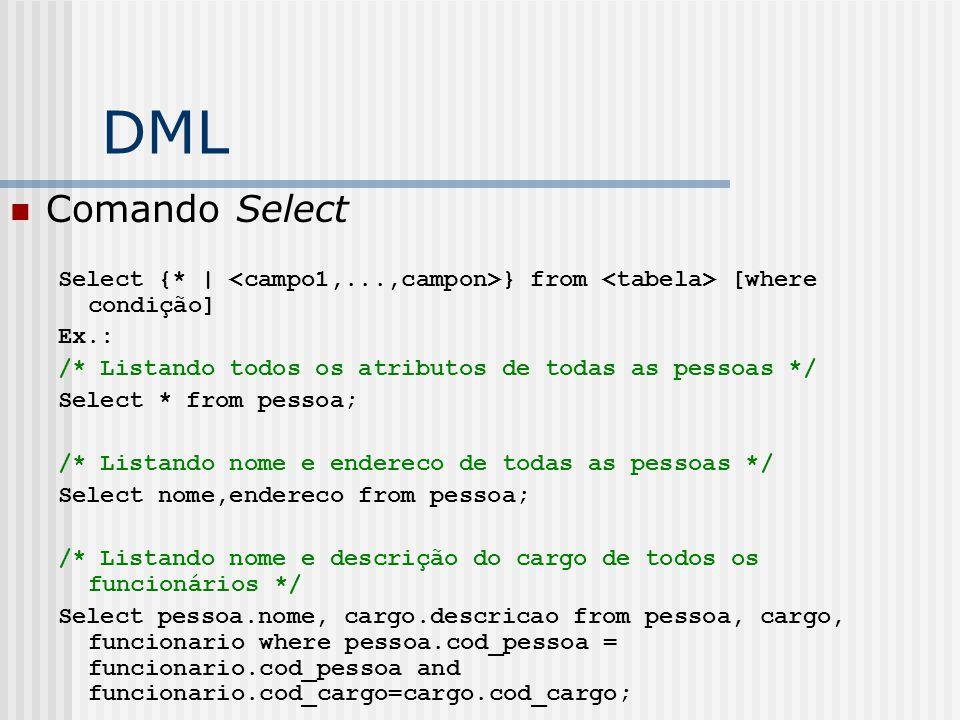 DML Comando Select. Select {* | <campo1,...,campon>} from <tabela> [where condição] Ex.: /* Listando todos os atributos de todas as pessoas */